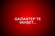 GAZİANTEP`TE VAHŞET...